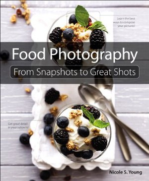 Young Nicole S., Food Photography: From Snapshots to Great Shots